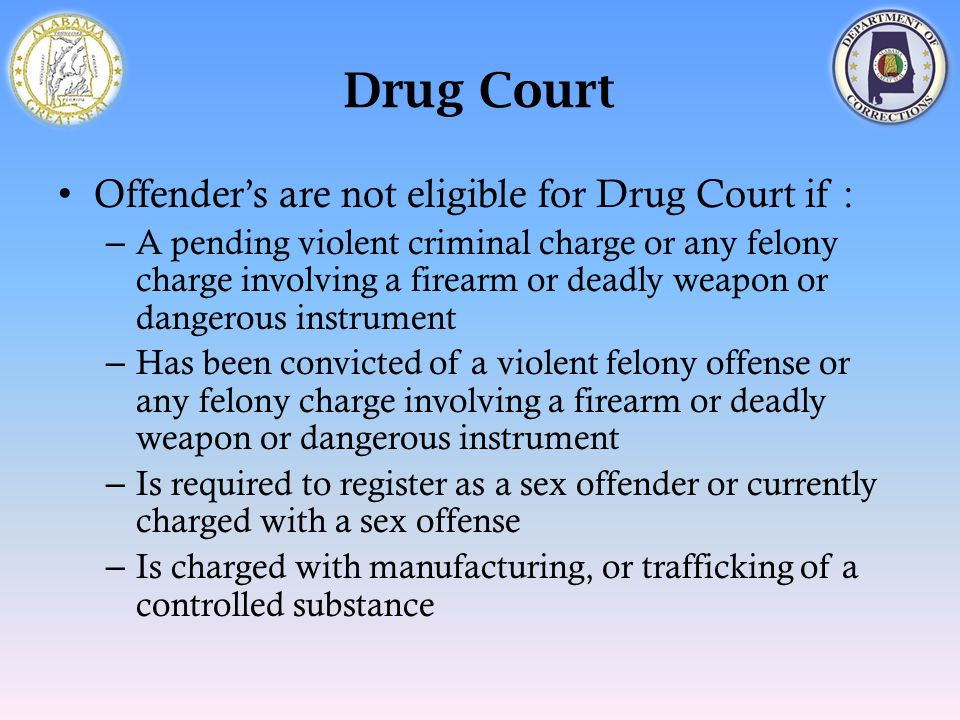 Drug Court Offender's are not eligible for Drug Court if : – A pending violent criminal charge or any felony charge involving a firearm or deadly weap