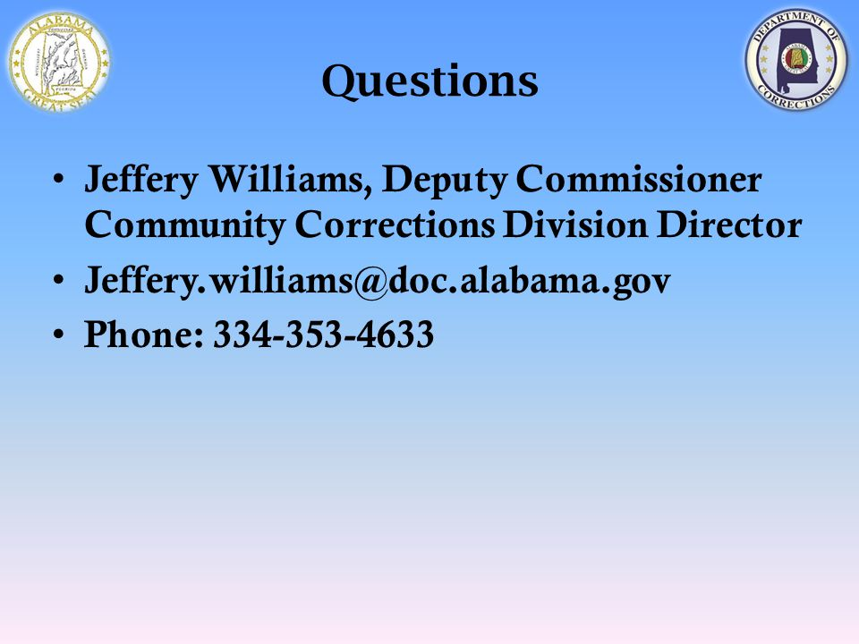 Questions Jeffery Williams, Deputy Commissioner Community Corrections Division Director Jeffery.williams@doc.alabama.gov Phone: 334-353-4633