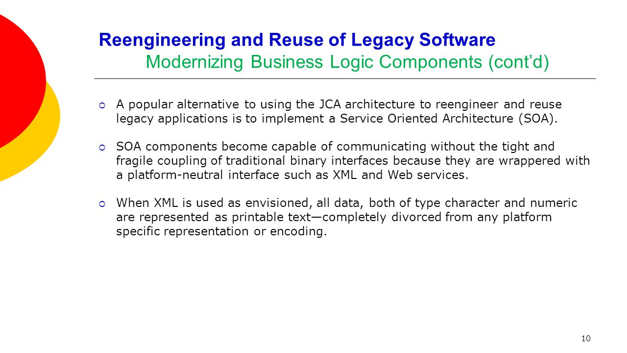 10 Reengineering and Reuse of Legacy Software Modernizing Business Logic Components (cont'd)  A popular alternative to using the JCA architecture to