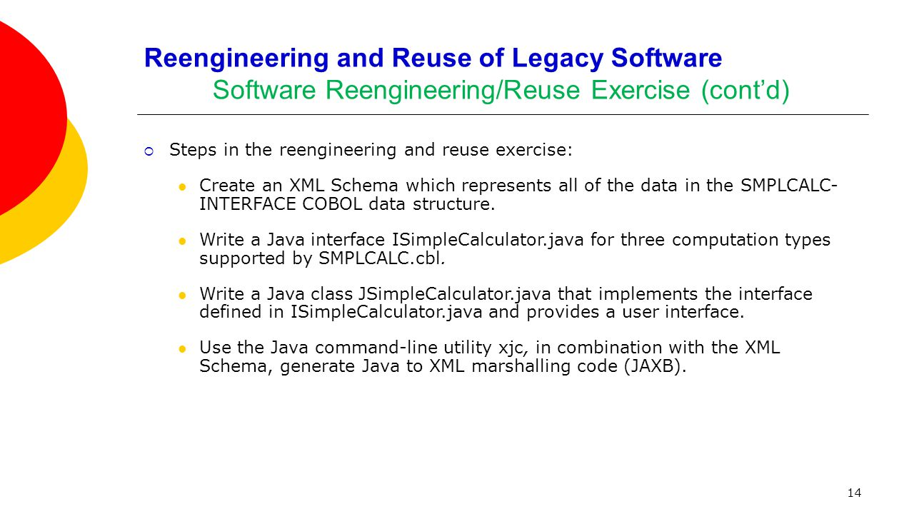 14 Reengineering and Reuse of Legacy Software Software Reengineering/Reuse Exercise (cont'd)  Steps in the reengineering and reuse exercise: Create a