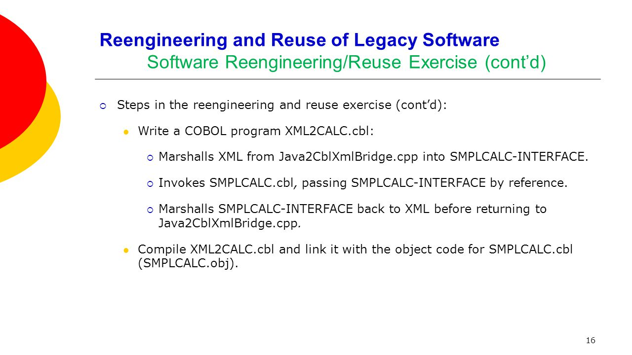 16 Reengineering and Reuse of Legacy Software Software Reengineering/Reuse Exercise (cont'd)  Steps in the reengineering and reuse exercise (cont'd):