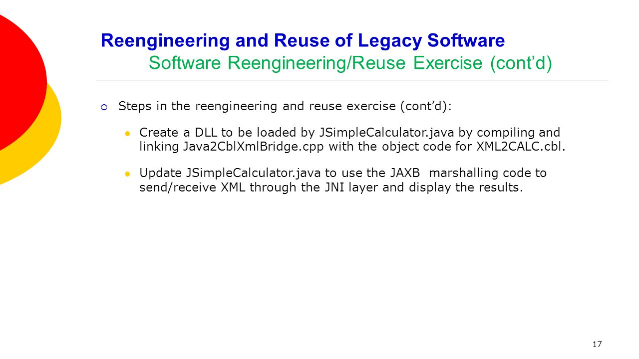 17 Reengineering and Reuse of Legacy Software Software Reengineering/Reuse Exercise (cont'd)  Steps in the reengineering and reuse exercise (cont'd):