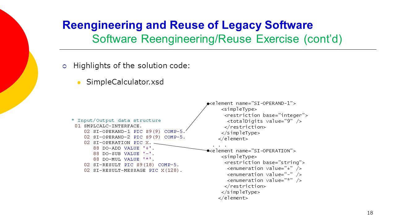 18 Reengineering and Reuse of Legacy Software Software Reengineering/Reuse Exercise (cont'd)  Highlights of the solution code: SimpleCalculator.xsd..