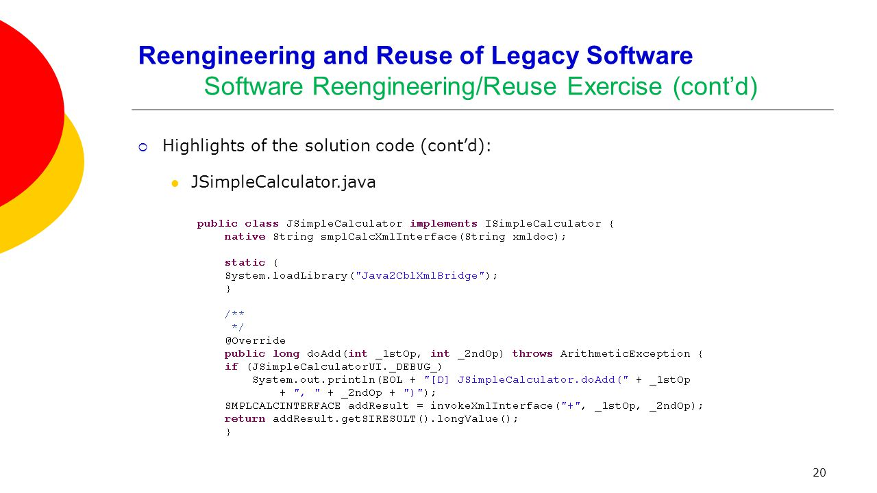 20 Reengineering and Reuse of Legacy Software Software Reengineering/Reuse Exercise (cont'd)  Highlights of the solution code (cont'd): JSimpleCalcul