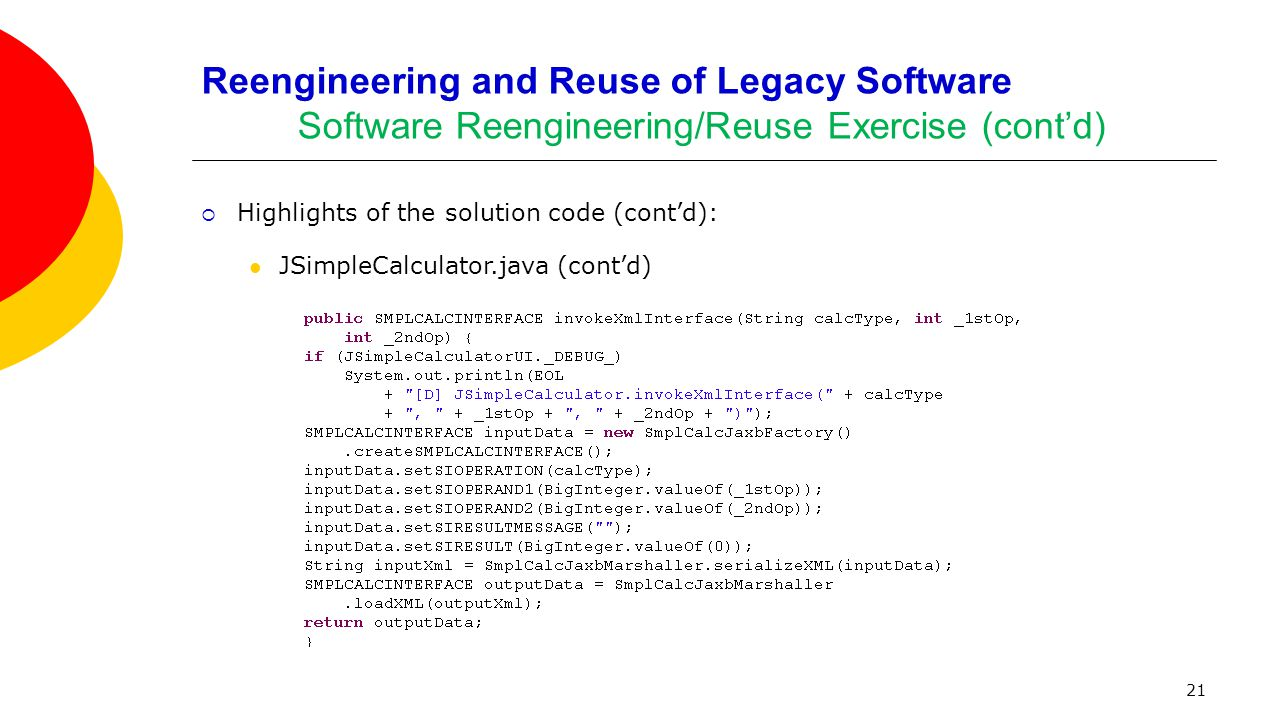 21 Reengineering and Reuse of Legacy Software Software Reengineering/Reuse Exercise (cont'd)  Highlights of the solution code (cont'd): JSimpleCalcul