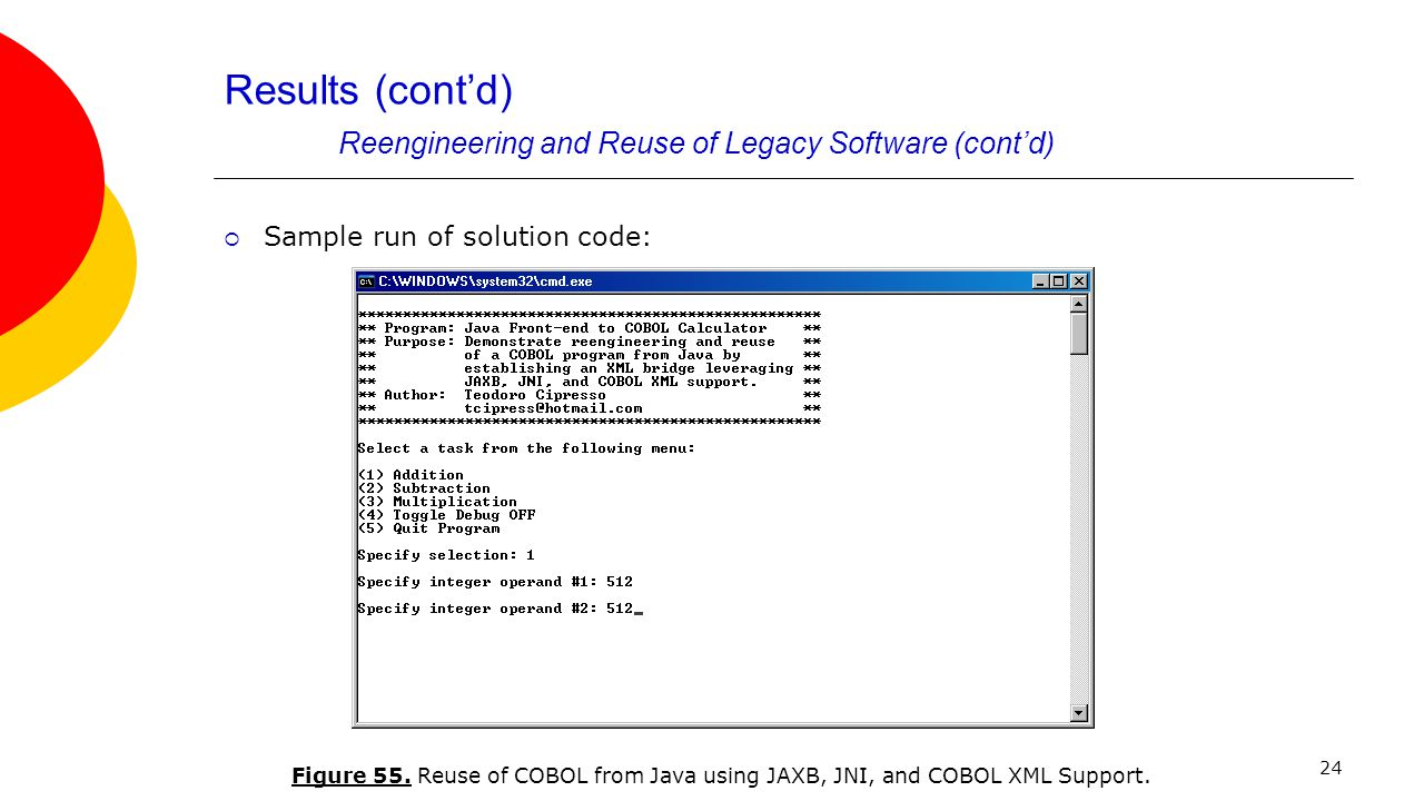 24 Results (cont'd) Reengineering and Reuse of Legacy Software (cont'd)  Sample run of solution code: Figure 55. Reuse of COBOL from Java using JAXB,