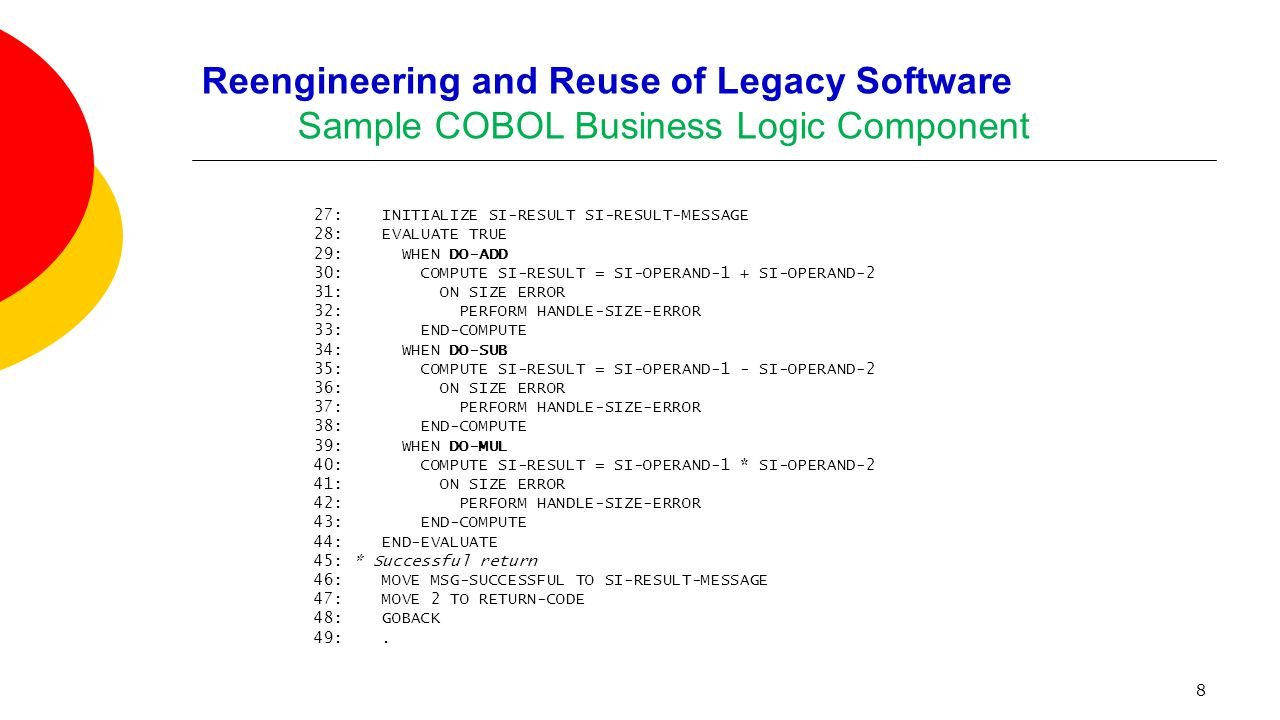 8 Reengineering and Reuse of Legacy Software Sample COBOL Business Logic Component 27: INITIALIZE SI-RESULT SI-RESULT-MESSAGE 28: EVALUATE TRUE 29: WH