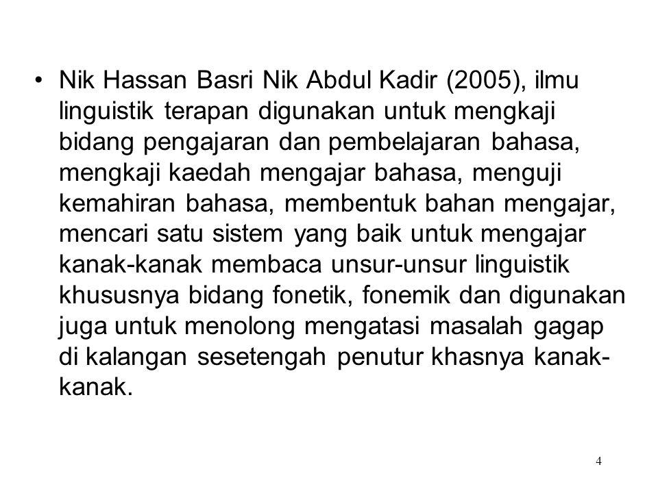 5 Abdullah Hassan (2005), Linguistik terapan merujuk kepada penggunaan penyelidikan linguistik dalam pengajaran bahasa, linguistik terapan memanfaatkan teori, deskripsi, kaedah dan hasil kajian linguistik dalam mengajar bahasa dan menullis buku-buku teks.