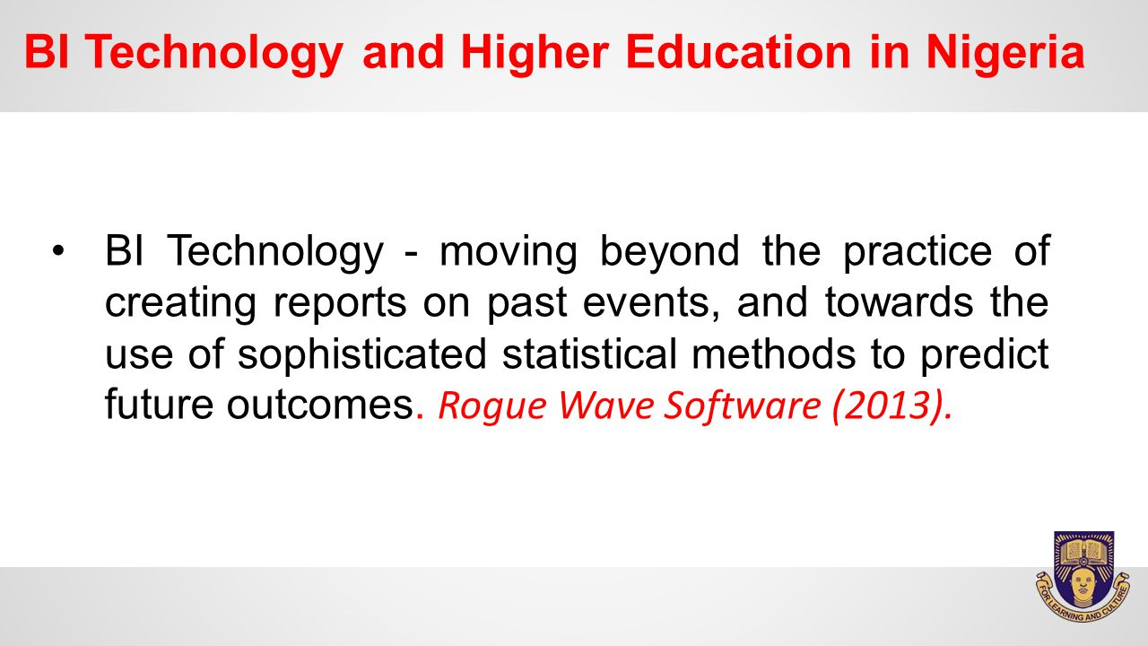 BI Technology and Higher Education in Nigeria BI Technology - moving beyond the practice of creating reports on past events, and towards the use of sophisticated statistical methods to predict future outcomes.