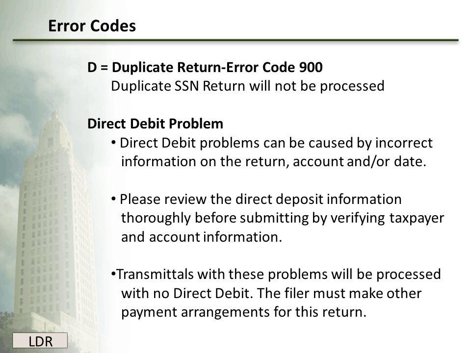 LDR D = Duplicate Return-Error Code 900 Duplicate SSN Return will not be processed Direct Debit Problem Direct Debit problems can be caused by incorre