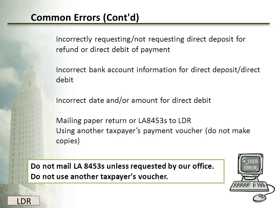 LDR Common Errors (Cont'd) Incorrectly requesting/not requesting direct deposit for refund or direct debit of payment Incorrect bank account informati
