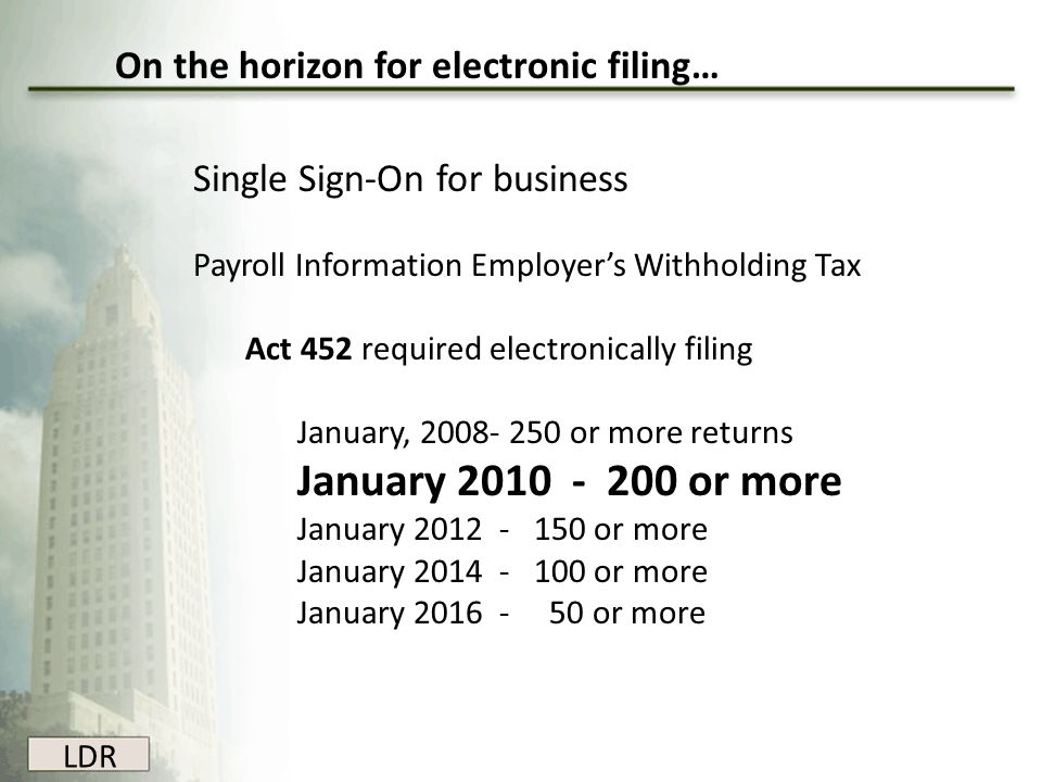 LDR On the horizon for electronic filing… Single Sign-On for business Payroll Information Employer's Withholding Tax Act 452 required electronically f