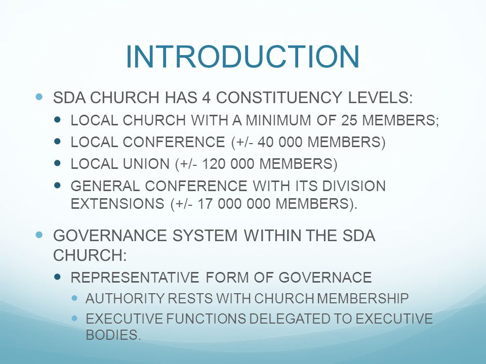 INTRODUCTION SDA CHURCH HAS 4 CONSTITUENCY LEVELS: LOCAL CHURCH WITH A MINIMUM OF 25 MEMBERS; LOCAL CONFERENCE (+/- 40 000 MEMBERS) LOCAL UNION (+/- 1