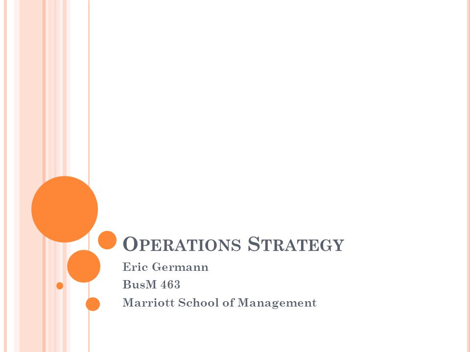 O PERATIONS S TRATEGY Eric Germann BusM 463 Marriott School of Management