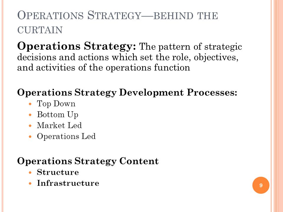 O PERATIONS S TRATEGY — BEHIND THE CURTAIN Operations Strategy: The pattern of strategic decisions and actions which set the role, objectives, and activities of the operations function Operations Strategy Development Processes: Top Down Bottom Up Market Led Operations Led Operations Strategy Content Structure Infrastructure 9