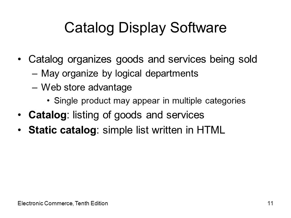 Catalog Display Software Catalog organizes goods and services being sold –May organize by logical departments –Web store advantage Single product may appear in multiple categories Catalog: listing of goods and services Static catalog: simple list written in HTML Electronic Commerce, Tenth Edition11