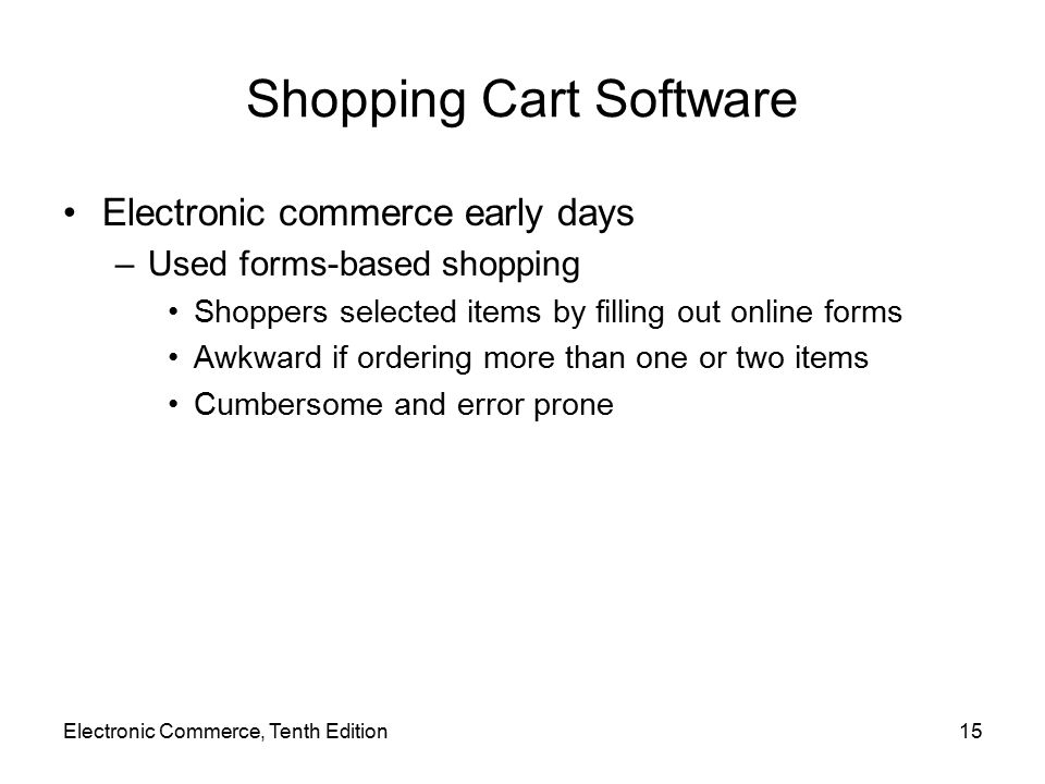 Electronic Commerce, Tenth Edition15 Shopping Cart Software Electronic commerce early days –Used forms-based shopping Shoppers selected items by filling out online forms Awkward if ordering more than one or two items Cumbersome and error prone