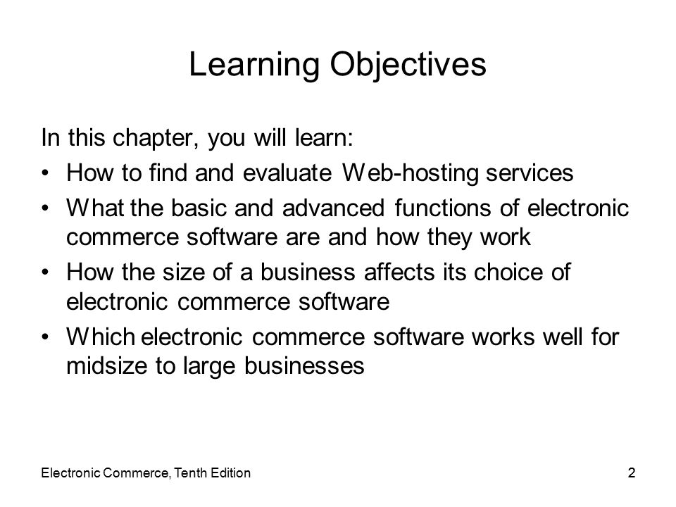 Electronic Commerce, Tenth Edition22 Learning Objectives In this chapter, you will learn: How to find and evaluate Web-hosting services What the basic and advanced functions of electronic commerce software are and how they work How the size of a business affects its choice of electronic commerce software Which electronic commerce software works well for midsize to large businesses