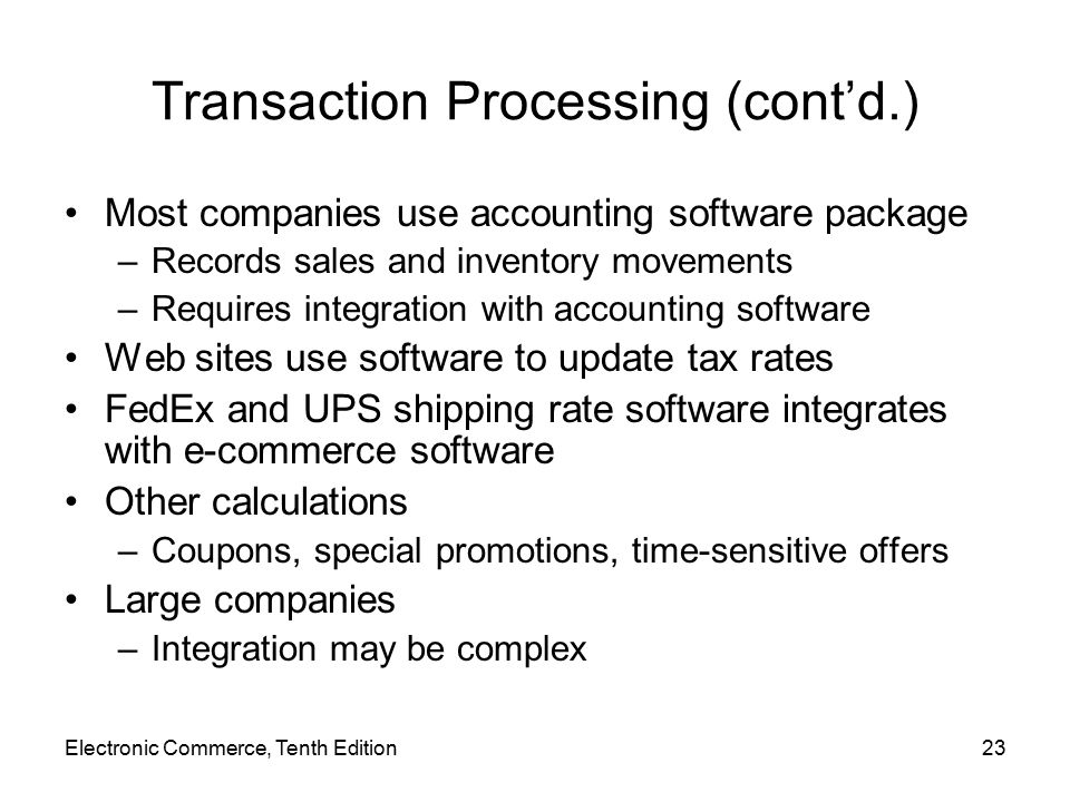 Electronic Commerce, Tenth Edition23 Transaction Processing (cont'd.) Most companies use accounting software package –Records sales and inventory movements –Requires integration with accounting software Web sites use software to update tax rates FedEx and UPS shipping rate software integrates with e-commerce software Other calculations –Coupons, special promotions, time-sensitive offers Large companies –Integration may be complex