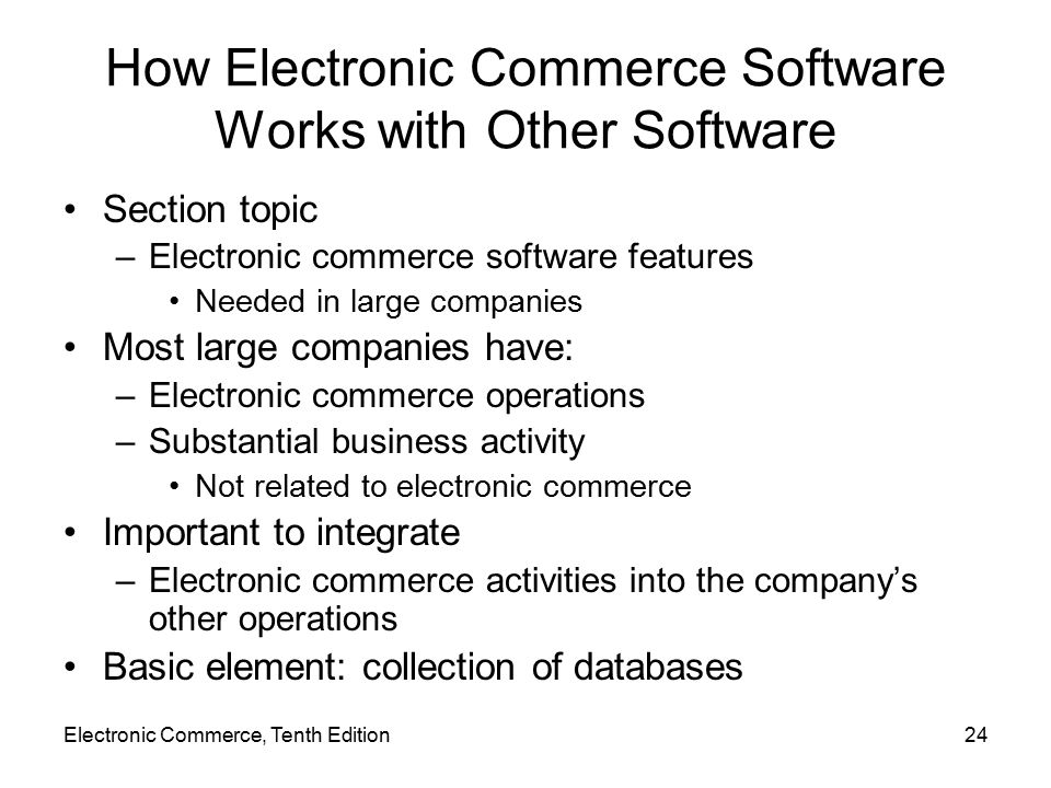 Electronic Commerce, Tenth Edition24 How Electronic Commerce Software Works with Other Software Section topic –Electronic commerce software features Needed in large companies Most large companies have: –Electronic commerce operations –Substantial business activity Not related to electronic commerce Important to integrate –Electronic commerce activities into the company's other operations Basic element: collection of databases
