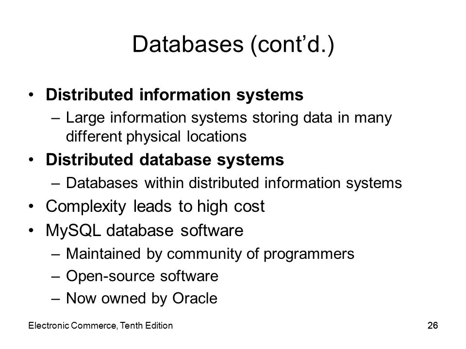 Databases (cont'd.) Distributed information systems –Large information systems storing data in many different physical locations Distributed database systems –Databases within distributed information systems Complexity leads to high cost MySQL database software –Maintained by community of programmers –Open-source software –Now owned by Oracle 26Electronic Commerce, Tenth Edition26