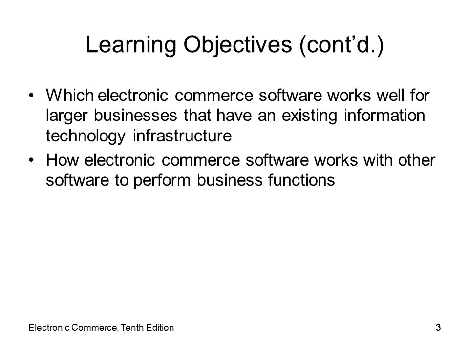 Electronic Commerce, Tenth Edition33 Learning Objectives (cont'd.) Which electronic commerce software works well for larger businesses that have an existing information technology infrastructure How electronic commerce software works with other software to perform business functions