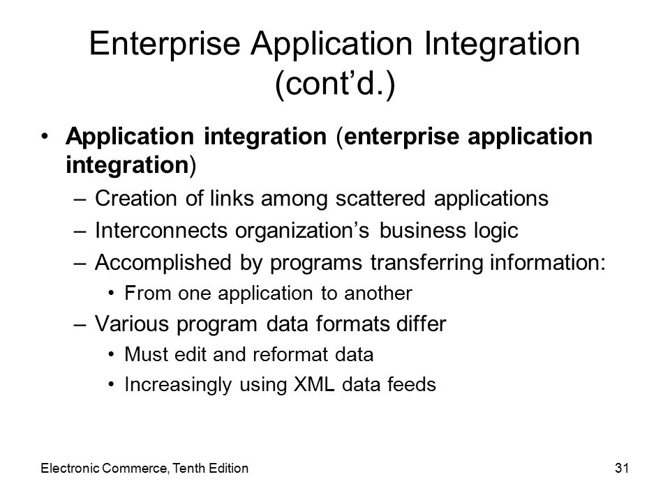 Electronic Commerce, Tenth Edition31 Enterprise Application Integration (cont'd.) Application integration (enterprise application integration) –Creation of links among scattered applications –Interconnects organization's business logic –Accomplished by programs transferring information: From one application to another –Various program data formats differ Must edit and reformat data Increasingly using XML data feeds