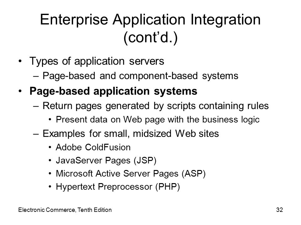 Electronic Commerce, Tenth Edition32 Enterprise Application Integration (cont'd.) Types of application servers –Page-based and component-based systems Page-based application systems –Return pages generated by scripts containing rules Present data on Web page with the business logic –Examples for small, midsized Web sites Adobe ColdFusion JavaServer Pages (JSP) Microsoft Active Server Pages (ASP) Hypertext Preprocessor (PHP)