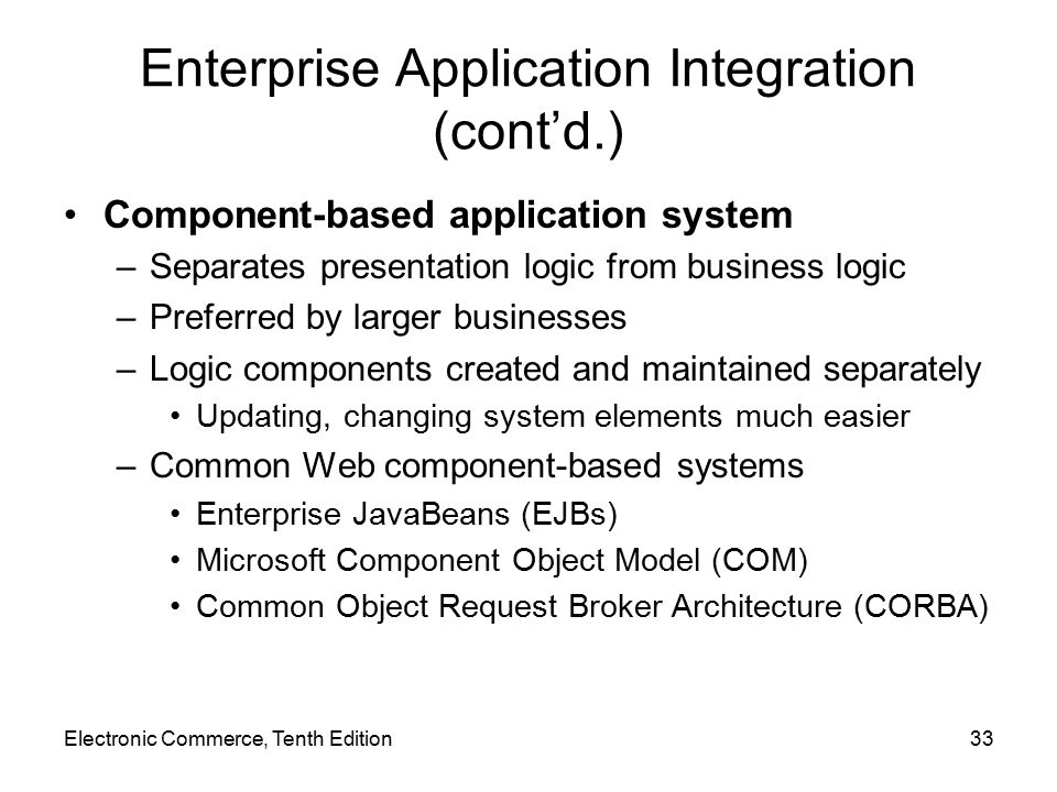 Electronic Commerce, Tenth Edition33 Enterprise Application Integration (cont'd.) Component-based application system –Separates presentation logic from business logic –Preferred by larger businesses –Logic components created and maintained separately Updating, changing system elements much easier –Common Web component-based systems Enterprise JavaBeans (EJBs) Microsoft Component Object Model (COM) Common Object Request Broker Architecture (CORBA)