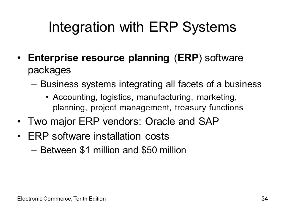 Integration with ERP Systems Enterprise resource planning (ERP) software packages –Business systems integrating all facets of a business Accounting, logistics, manufacturing, marketing, planning, project management, treasury functions Two major ERP vendors: Oracle and SAP ERP software installation costs –Between $1 million and $50 million 34Electronic Commerce, Tenth Edition34