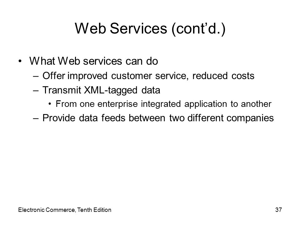 Electronic Commerce, Tenth Edition37 Web Services (cont'd.) What Web services can do –Offer improved customer service, reduced costs –Transmit XML-tagged data From one enterprise integrated application to another –Provide data feeds between two different companies