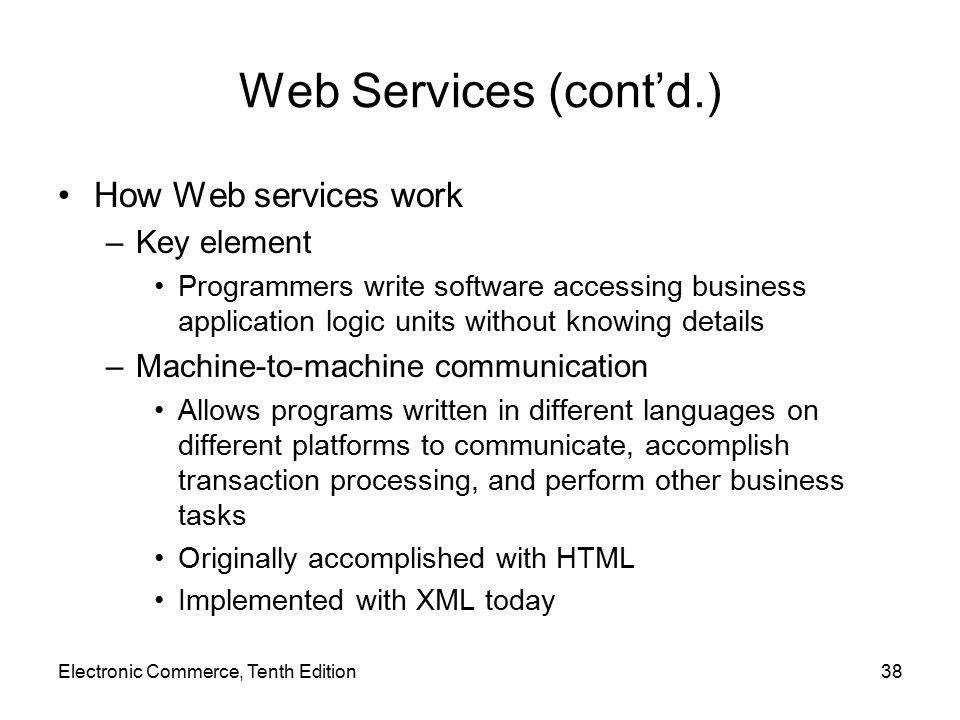 Web Services (cont'd.) How Web services work –Key element Programmers write software accessing business application logic units without knowing details –Machine-to-machine communication Allows programs written in different languages on different platforms to communicate, accomplish transaction processing, and perform other business tasks Originally accomplished with HTML Implemented with XML today Electronic Commerce, Tenth Edition38