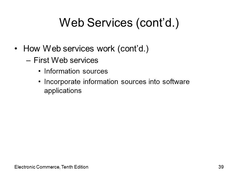 Web Services (cont'd.) How Web services work (cont'd.) –First Web services Information sources Incorporate information sources into software applications Electronic Commerce, Tenth Edition39