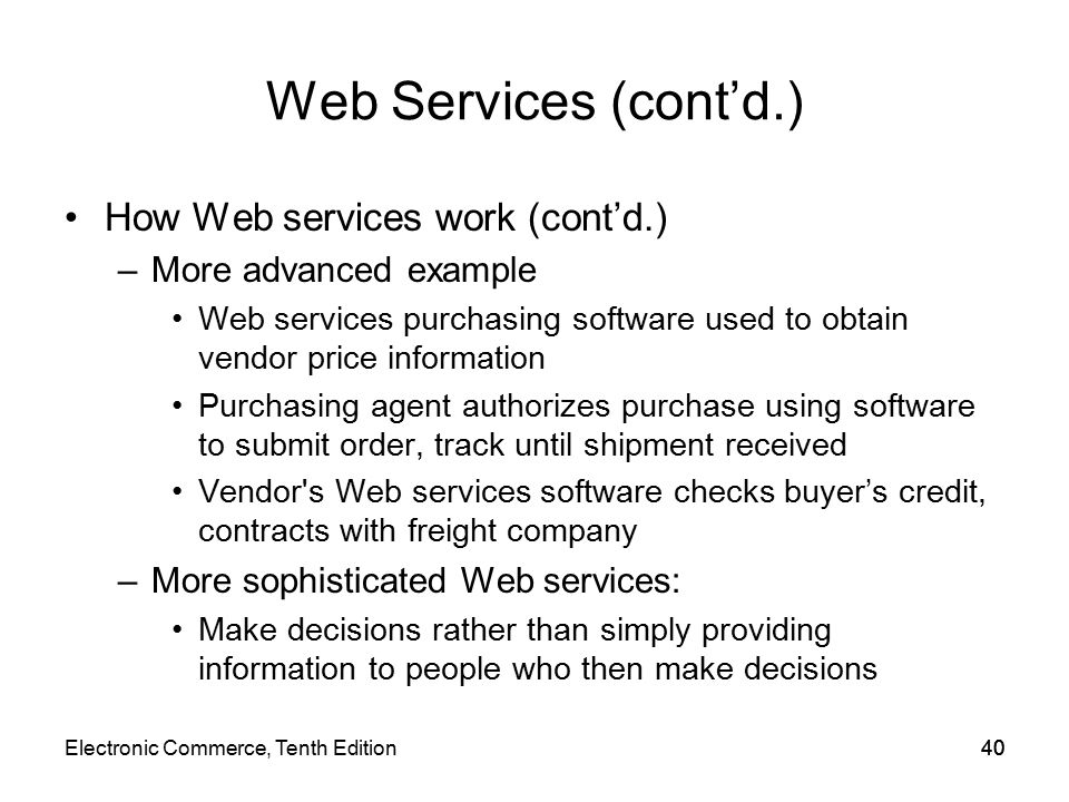 Web Services (cont'd.) How Web services work (cont'd.) –More advanced example Web services purchasing software used to obtain vendor price information Purchasing agent authorizes purchase using software to submit order, track until shipment received Vendor s Web services software checks buyer's credit, contracts with freight company –More sophisticated Web services: Make decisions rather than simply providing information to people who then make decisions 40Electronic Commerce, Tenth Edition40