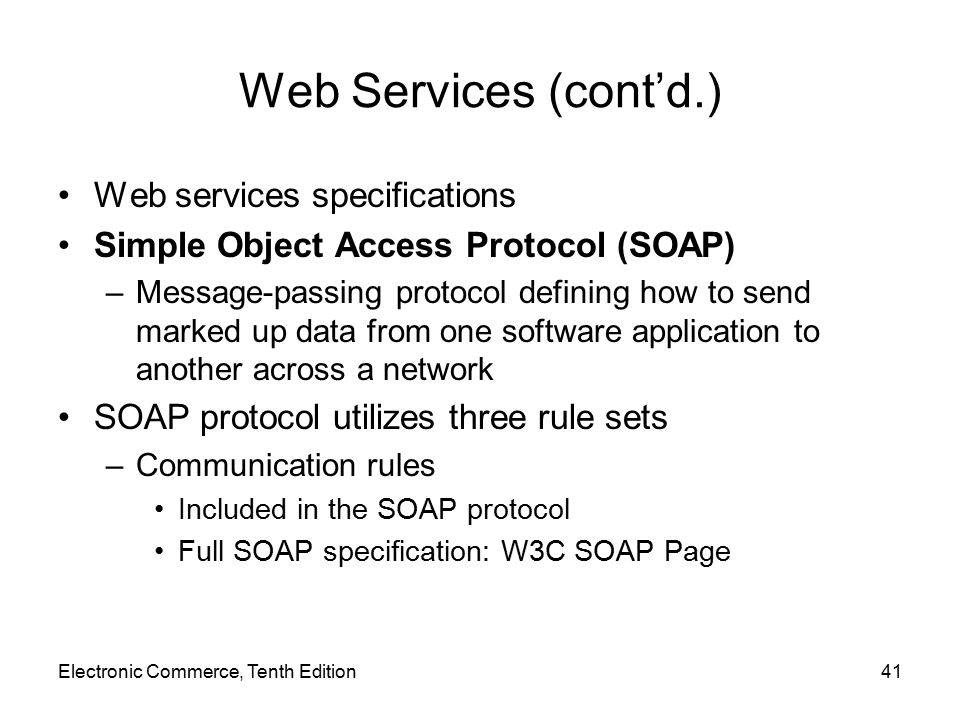 Electronic Commerce, Tenth Edition41 Web Services (cont'd.) Web services specifications Simple Object Access Protocol (SOAP) –Message-passing protocol defining how to send marked up data from one software application to another across a network SOAP protocol utilizes three rule sets –Communication rules Included in the SOAP protocol Full SOAP specification: W3C SOAP Page