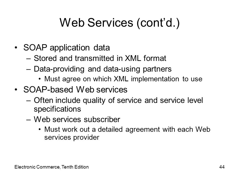Web Services (cont'd.) SOAP application data –Stored and transmitted in XML format –Data-providing and data-using partners Must agree on which XML implementation to use SOAP-based Web services –Often include quality of service and service level specifications –Web services subscriber Must work out a detailed agreement with each Web services provider Electronic Commerce, Tenth Edition44