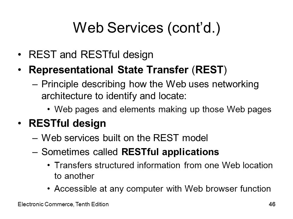 Web Services (cont'd.) REST and RESTful design Representational State Transfer (REST) –Principle describing how the Web uses networking architecture to identify and locate: Web pages and elements making up those Web pages RESTful design –Web services built on the REST model –Sometimes called RESTful applications Transfers structured information from one Web location to another Accessible at any computer with Web browser function 46Electronic Commerce, Tenth Edition46