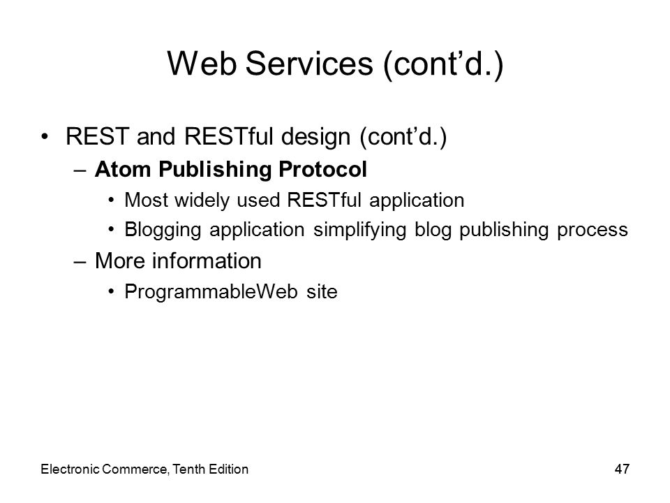Web Services (cont'd.) REST and RESTful design (cont'd.) –Atom Publishing Protocol Most widely used RESTful application Blogging application simplifying blog publishing process –More information ProgrammableWeb site 47Electronic Commerce, Tenth Edition47