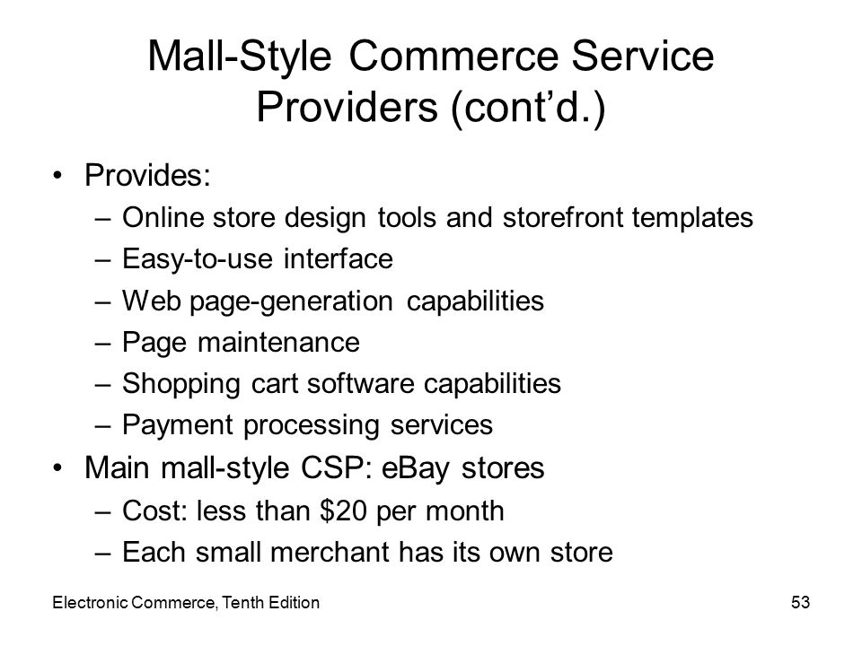 Mall-Style Commerce Service Providers (cont'd.) Provides: –Online store design tools and storefront templates –Easy-to-use interface –Web page-generation capabilities –Page maintenance –Shopping cart software capabilities –Payment processing services Main mall-style CSP: eBay stores –Cost: less than $20 per month –Each small merchant has its own store Electronic Commerce, Tenth Edition53