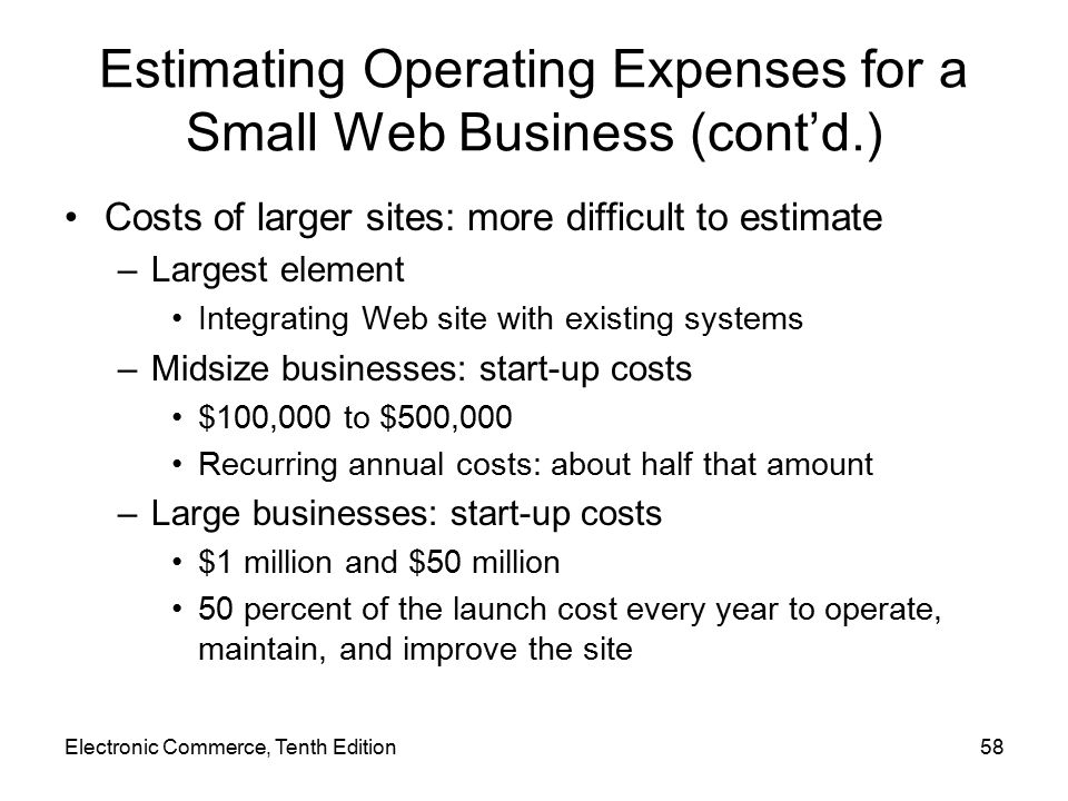 Electronic Commerce, Tenth Edition58 Estimating Operating Expenses for a Small Web Business (cont'd.) Costs of larger sites: more difficult to estimate –Largest element Integrating Web site with existing systems –Midsize businesses: start-up costs $100,000 to $500,000 Recurring annual costs: about half that amount –Large businesses: start-up costs $1 million and $50 million 50 percent of the launch cost every year to operate, maintain, and improve the site