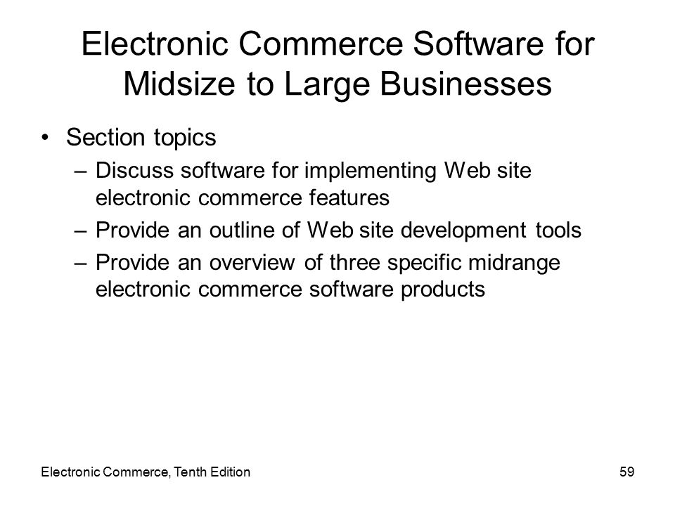 Electronic Commerce, Tenth Edition59 Electronic Commerce Software for Midsize to Large Businesses Section topics –Discuss software for implementing Web site electronic commerce features –Provide an outline of Web site development tools –Provide an overview of three specific midrange electronic commerce software products