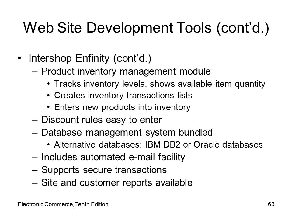 Electronic Commerce, Tenth Edition63 Web Site Development Tools (cont'd.) Intershop Enfinity (cont'd.) –Product inventory management module Tracks inventory levels, shows available item quantity Creates inventory transactions lists Enters new products into inventory –Discount rules easy to enter –Database management system bundled Alternative databases: IBM DB2 or Oracle databases –Includes automated e-mail facility –Supports secure transactions –Site and customer reports available