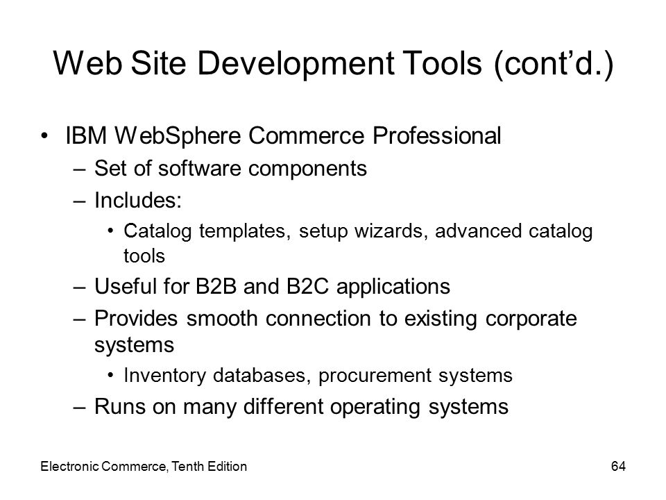Electronic Commerce, Tenth Edition64 Web Site Development Tools (cont'd.) IBM WebSphere Commerce Professional –Set of software components –Includes: Catalog templates, setup wizards, advanced catalog tools –Useful for B2B and B2C applications –Provides smooth connection to existing corporate systems Inventory databases, procurement systems –Runs on many different operating systems