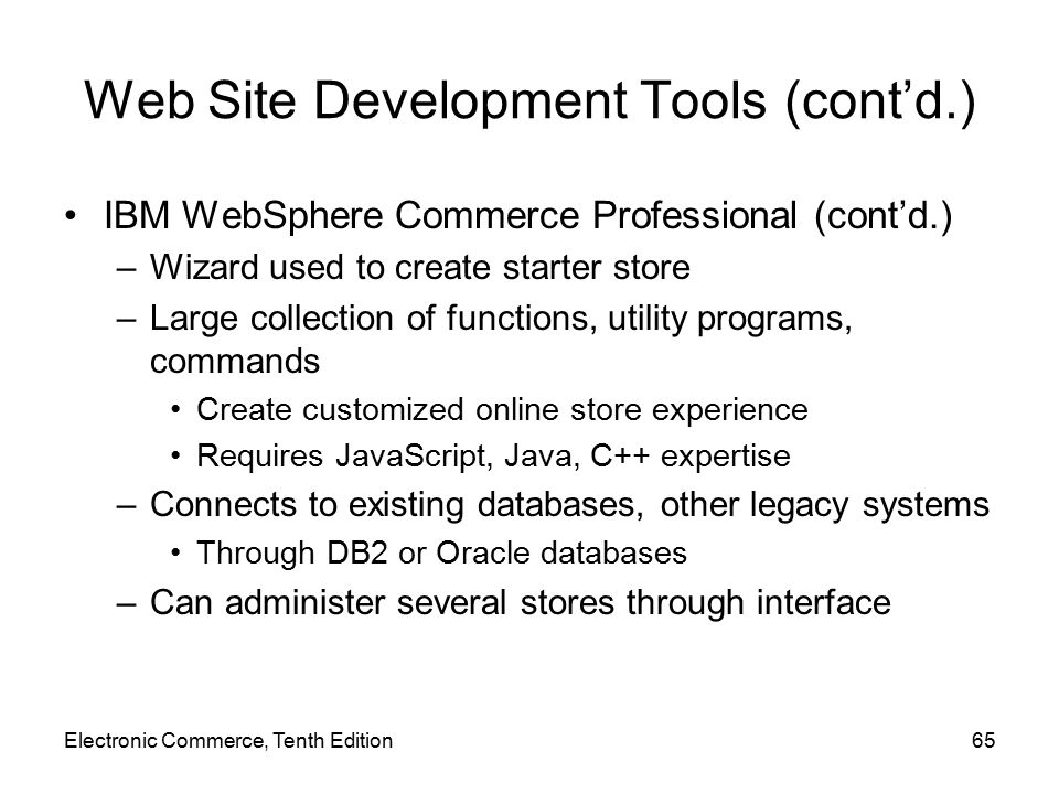 Web Site Development Tools (cont'd.) IBM WebSphere Commerce Professional (cont'd.) –Wizard used to create starter store –Large collection of functions, utility programs, commands Create customized online store experience Requires JavaScript, Java, C++ expertise –Connects to existing databases, other legacy systems Through DB2 or Oracle databases –Can administer several stores through interface Electronic Commerce, Tenth Edition65