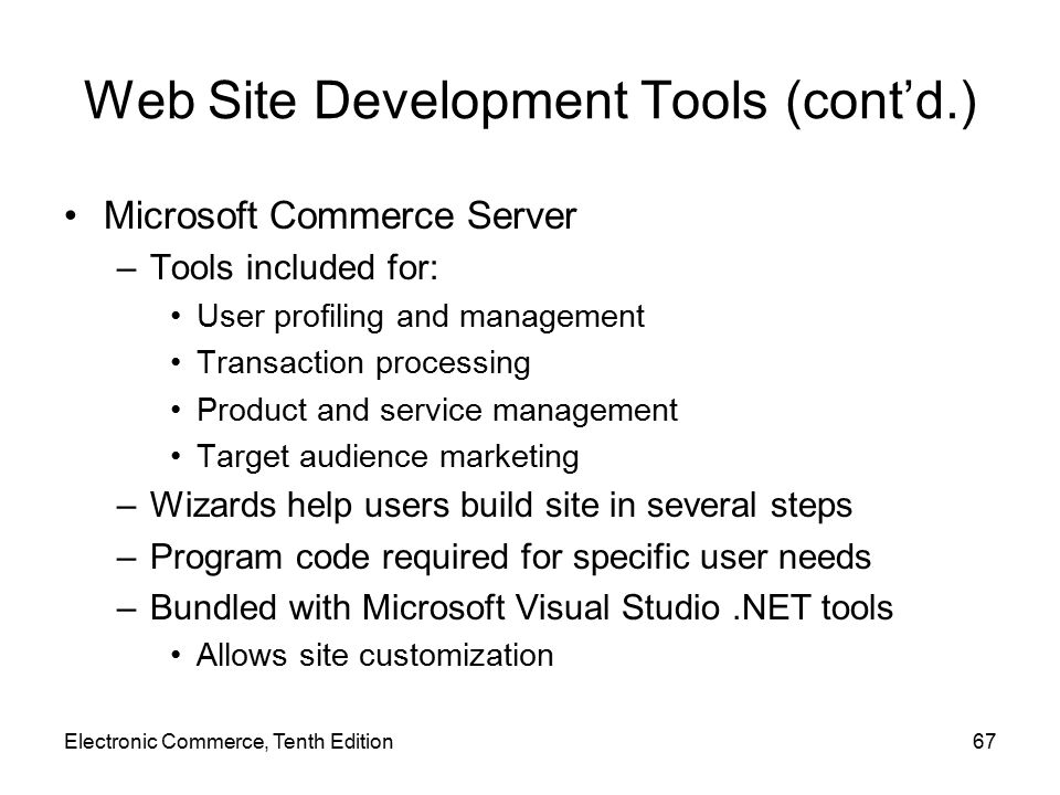 Web Site Development Tools (cont'd.) Microsoft Commerce Server –Tools included for: User profiling and management Transaction processing Product and service management Target audience marketing –Wizards help users build site in several steps –Program code required for specific user needs –Bundled with Microsoft Visual Studio.NET tools Allows site customization Electronic Commerce, Tenth Edition67