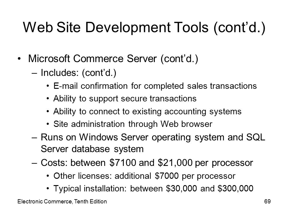 Web Site Development Tools (cont'd.) Microsoft Commerce Server (cont'd.) –Includes: (cont'd.) E-mail confirmation for completed sales transactions Ability to support secure transactions Ability to connect to existing accounting systems Site administration through Web browser –Runs on Windows Server operating system and SQL Server database system –Costs: between $7100 and $21,000 per processor Other licenses: additional $7000 per processor Typical installation: between $30,000 and $300,000 Electronic Commerce, Tenth Edition69