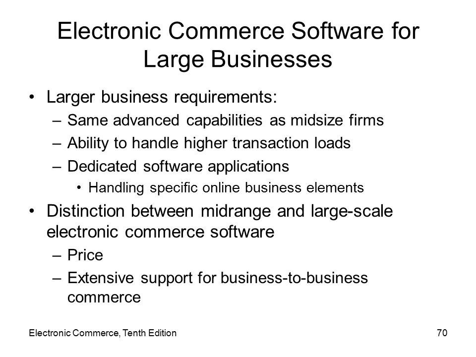 Electronic Commerce, Tenth Edition70 Electronic Commerce Software for Large Businesses Larger business requirements: –Same advanced capabilities as midsize firms –Ability to handle higher transaction loads –Dedicated software applications Handling specific online business elements Distinction between midrange and large-scale electronic commerce software –Price –Extensive support for business-to-business commerce