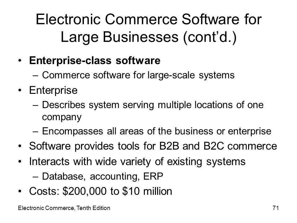 Electronic Commerce Software for Large Businesses (cont'd.) Enterprise-class software –Commerce software for large-scale systems Enterprise –Describes system serving multiple locations of one company –Encompasses all areas of the business or enterprise Software provides tools for B2B and B2C commerce Interacts with wide variety of existing systems –Database, accounting, ERP Costs: $200,000 to $10 million Electronic Commerce, Tenth Edition71