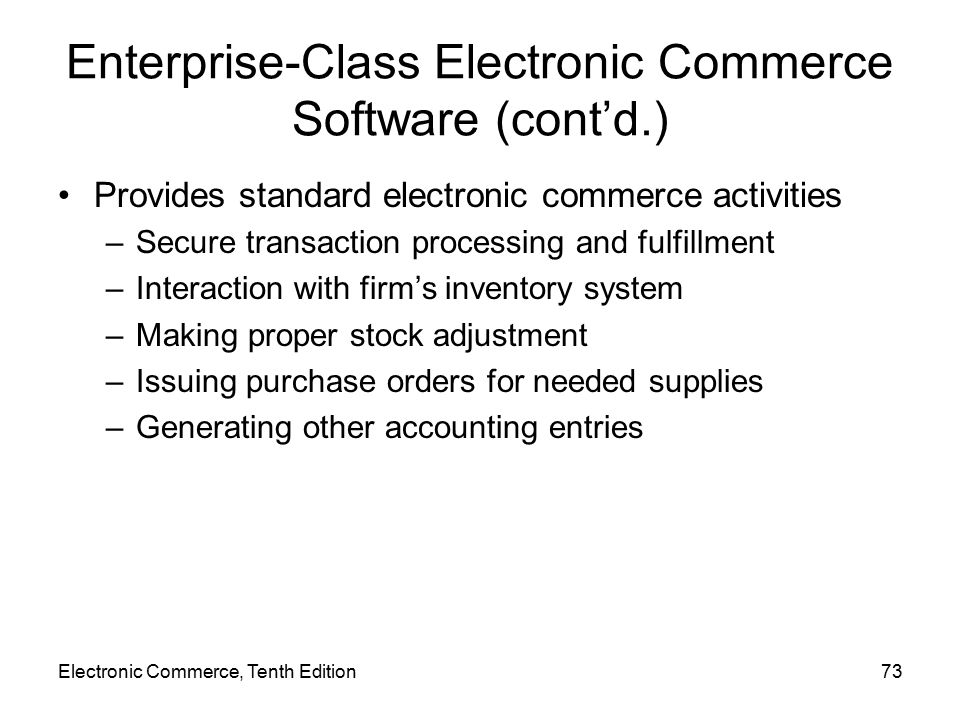 Electronic Commerce, Tenth Edition73 Enterprise-Class Electronic Commerce Software (cont'd.) Provides standard electronic commerce activities –Secure transaction processing and fulfillment –Interaction with firm's inventory system –Making proper stock adjustment –Issuing purchase orders for needed supplies –Generating other accounting entries