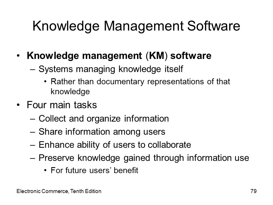 Knowledge Management Software Knowledge management (KM) software –Systems managing knowledge itself Rather than documentary representations of that knowledge Four main tasks –Collect and organize information –Share information among users –Enhance ability of users to collaborate –Preserve knowledge gained through information use For future users' benefit Electronic Commerce, Tenth Edition79